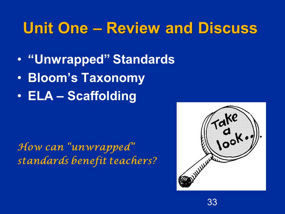 Unit One – Review and Discuss Unwrapped Standards Bloom's Taxonomy ELA – Scaffolding How can unwrapped standards benefit teachers.