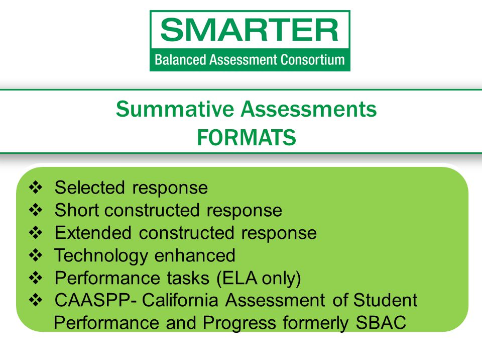 Summative Assessments FORMATS  Selected response  Short constructed response  Extended constructed response  Technology enhanced  Performance tasks (ELA only)  CAASPP- California Assessment of Student Performance and Progress formerly SBAC