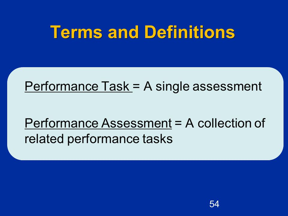Terms and Definitions Performance Task = A single assessment Performance Assessment = A collection of related performance tasks 54