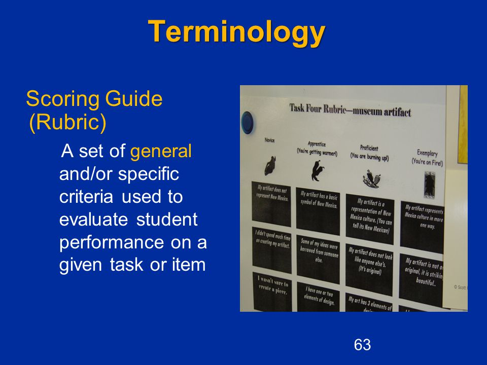 Terminology Scoring Guide (Rubric) A set of general and/or specific criteria used to evaluate student performance on a given task or item 63