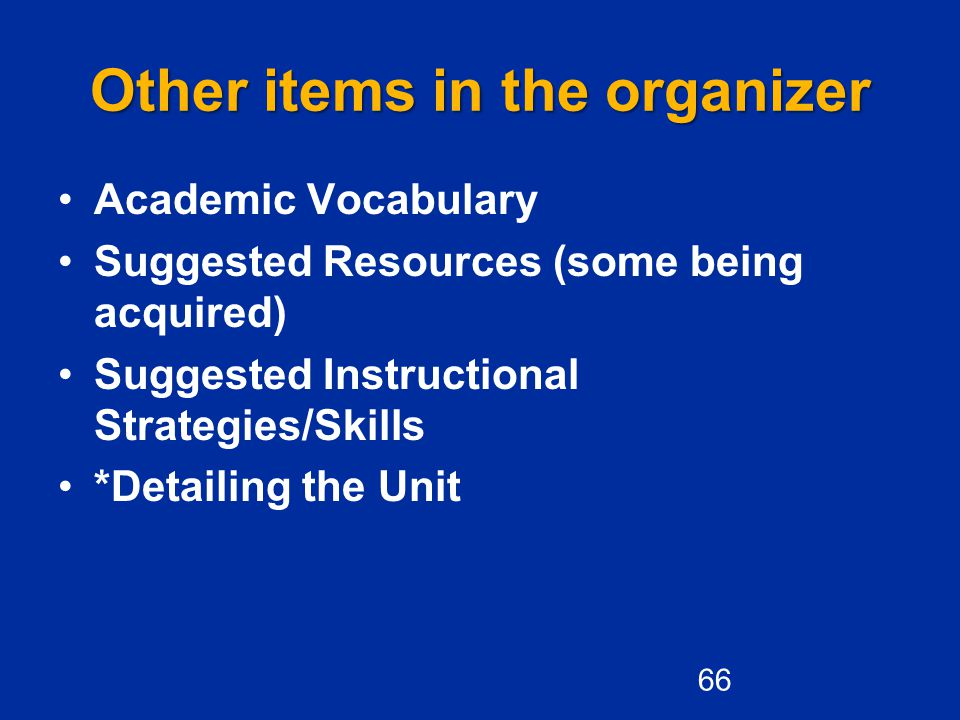 Other items in the organizer Academic Vocabulary Suggested Resources (some being acquired) Suggested Instructional Strategies/Skills *Detailing the Unit 66