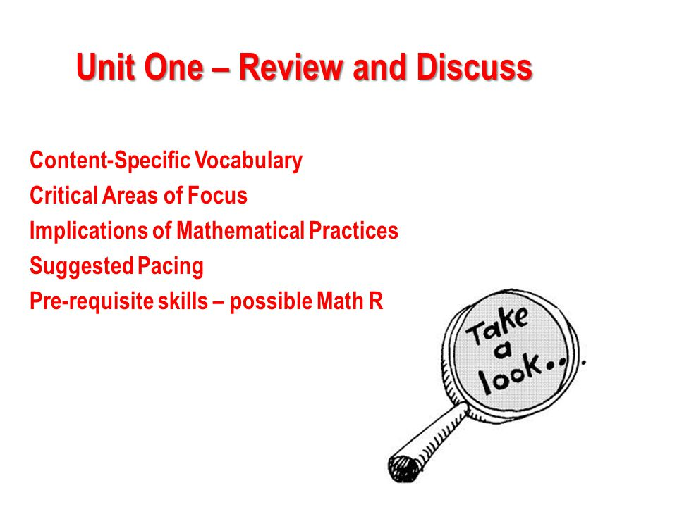 Unit One – Review and Discuss Content-Specific Vocabulary Critical Areas of Focus Implications of Mathematical Practices Suggested Pacing Pre-requisite skills – possible Math Review topics How will these components enrich your instruction.