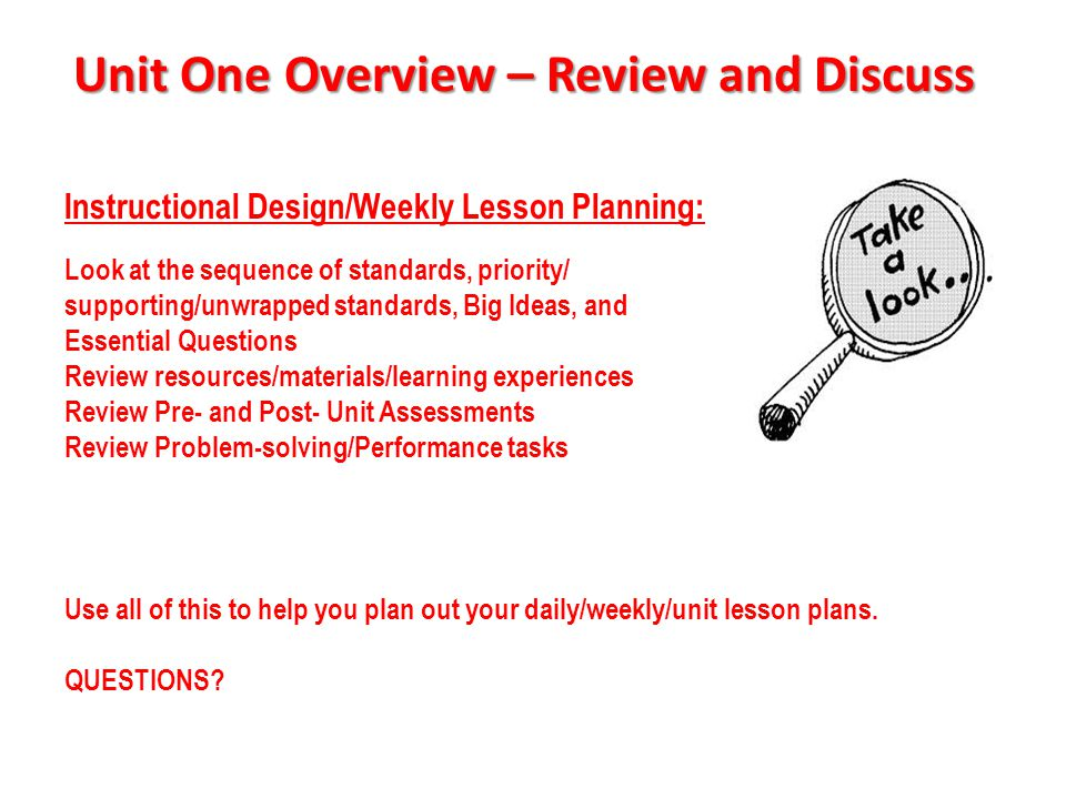 Unit One Overview – Review and Discuss Instructional Design/Weekly Lesson Planning: Look at the sequence of standards, priority/ supporting/unwrapped standards, Big Ideas, and Essential Questions Review resources/materials/learning experiences Review Pre- and Post- Unit Assessments Review Problem-solving/Performance tasks How will students discover the big ideas and use the mathematical practices.