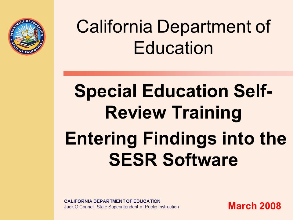 CALIFORNIA DEPARTMENT OF EDUCATION Jack O'Connell, State Superintendent of Public Instruction California Department of Education Special Education Self- Review Training Entering Findings into the SESR Software March 2008