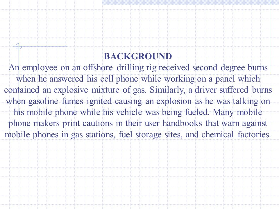 BACKGROUND An employee on an offshore drilling rig received second degree burns when he answered his cell phone while working on a panel which contained an explosive mixture of gas.