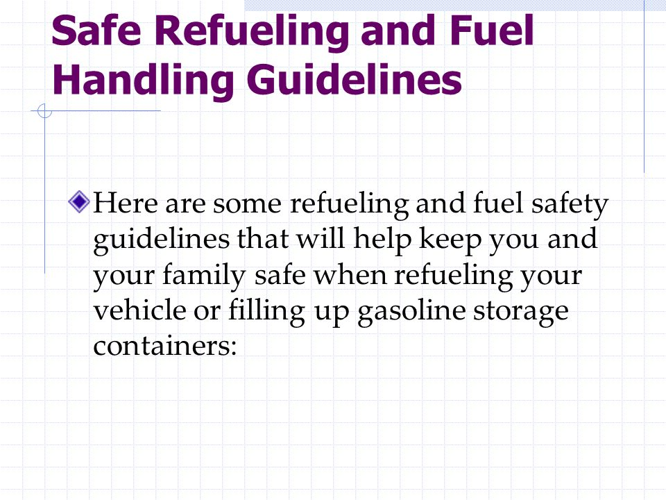 Safe Refueling and Fuel Handling Guidelines Here are some refueling and fuel safety guidelines that will help keep you and your family safe when refueling your vehicle or filling up gasoline storage containers:
