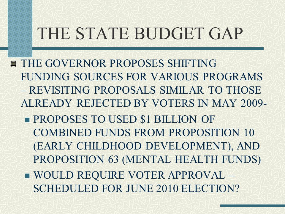 THE GOVERNOR PROPOSES SHIFTING FUNDING SOURCES FOR VARIOUS PROGRAMS – REVISITING PROPOSALS SIMILAR TO THOSE ALREADY REJECTED BY VOTERS IN MAY 2009- PROPOSES TO USED $1 BILLION OF COMBINED FUNDS FROM PROPOSITION 10 (EARLY CHILDHOOD DEVELOPMENT), AND PROPOSITION 63 (MENTAL HEALTH FUNDS) WOULD REQUIRE VOTER APPROVAL – SCHEDULED FOR JUNE 2010 ELECTION?