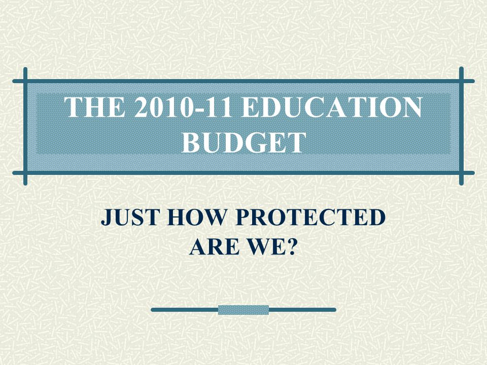 THE 2010-11 EDUCATION BUDGET JUST HOW PROTECTED ARE WE?