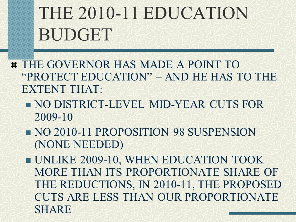 THE 2010-11 EDUCATION BUDGET THE GOVERNOR HAS MADE A POINT TO PROTECT EDUCATION – AND HE HAS TO THE EXTENT THAT: NO DISTRICT-LEVEL MID-YEAR CUTS FOR 2009-10 NO 2010-11 PROPOSITION 98 SUSPENSION (NONE NEEDED) UNLIKE 2009-10, WHEN EDUCATION TOOK MORE THAN ITS PROPORTIONATE SHARE OF THE REDUCTIONS, IN 2010-11, THE PROPOSED CUTS ARE LESS THAN OUR PROPORTIONATE SHARE