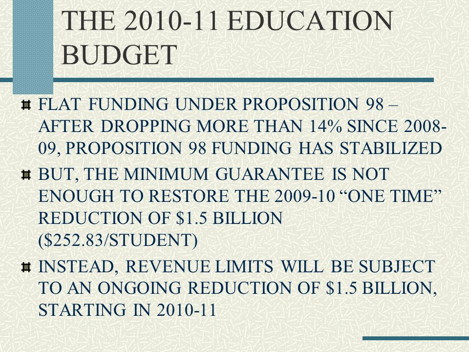 THE 2010-11 EDUCATION BUDGET FLAT FUNDING UNDER PROPOSITION 98 – AFTER DROPPING MORE THAN 14% SINCE 2008- 09, PROPOSITION 98 FUNDING HAS STABILIZED BUT, THE MINIMUM GUARANTEE IS NOT ENOUGH TO RESTORE THE 2009-10 ONE TIME REDUCTION OF $1.5 BILLION ($252.83/STUDENT) INSTEAD, REVENUE LIMITS WILL BE SUBJECT TO AN ONGOING REDUCTION OF $1.5 BILLION, STARTING IN 2010-11