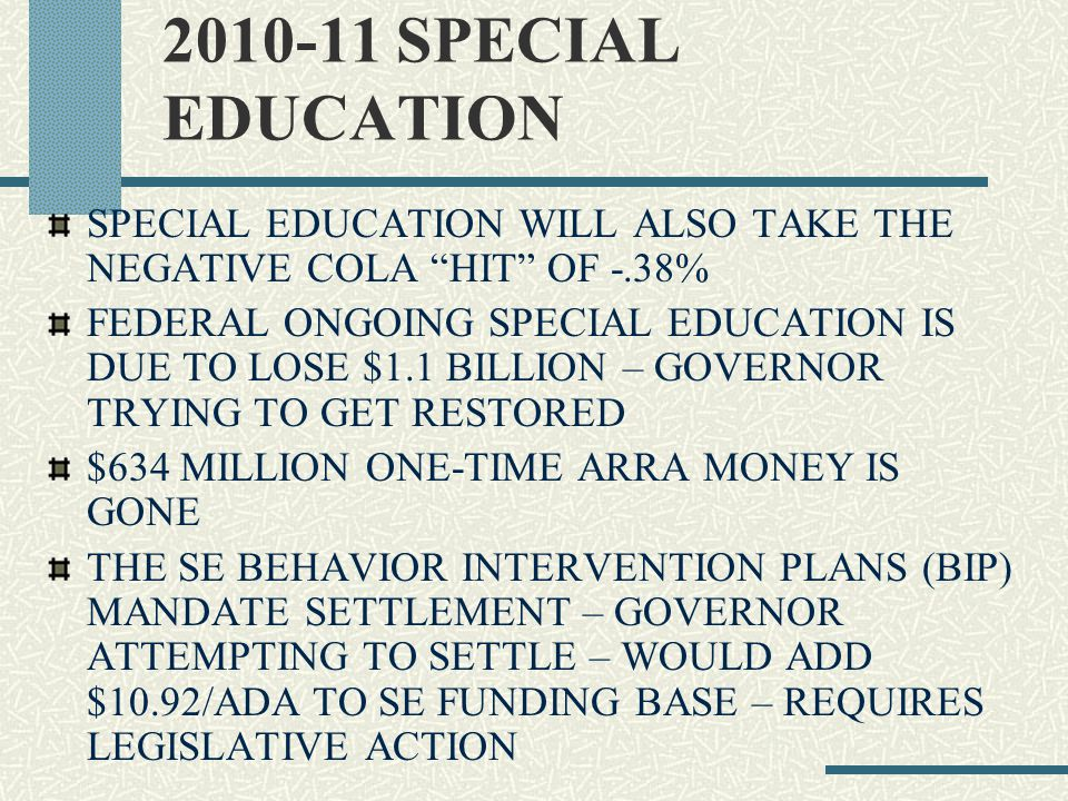 2010-11 SPECIAL EDUCATION SPECIAL EDUCATION WILL ALSO TAKE THE NEGATIVE COLA HIT OF -.38% FEDERAL ONGOING SPECIAL EDUCATION IS DUE TO LOSE $1.1 BILLION – GOVERNOR TRYING TO GET RESTORED $634 MILLION ONE-TIME ARRA MONEY IS GONE THE SE BEHAVIOR INTERVENTION PLANS (BIP) MANDATE SETTLEMENT – GOVERNOR ATTEMPTING TO SETTLE – WOULD ADD $10.92/ADA TO SE FUNDING BASE – REQUIRES LEGISLATIVE ACTION