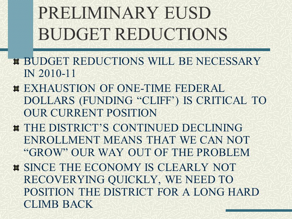 PRELIMINARY EUSD BUDGET REDUCTIONS BUDGET REDUCTIONS WILL BE NECESSARY IN 2010-11 EXHAUSTION OF ONE-TIME FEDERAL DOLLARS (FUNDING CLIFF') IS CRITICAL TO OUR CURRENT POSITION THE DISTRICT'S CONTINUED DECLINING ENROLLMENT MEANS THAT WE CAN NOT GROW OUR WAY OUT OF THE PROBLEM SINCE THE ECONOMY IS CLEARLY NOT RECOVERYING QUICKLY, WE NEED TO POSITION THE DISTRICT FOR A LONG HARD CLIMB BACK