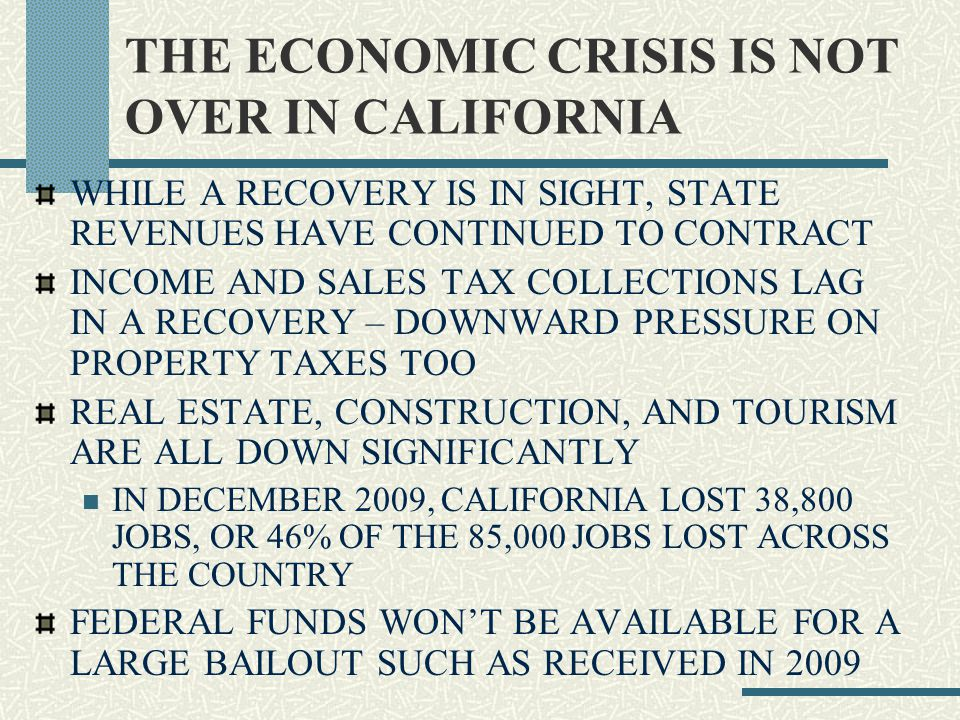 THE STATE BUDGET CALIFORNIA'S MOST RECENT BUDGET GAP IS ABOUT 19.9 BILLION – OVER EIGHTEEN MONTHS- $6.9 ATTRIBUTED TO 2009-10, AND $12.3 PROJECTED FOR 2010-11 THE GOVERNOR AGAIN PROPOSES A COMBINATION OF BUDGET SOLUTIONS – FUNDING SHIFTS, SPENDING CUTS, AND FEDERAL BACKFILL CALIFORNIA RECEIVES 78 CENTS PER 1 DOLLAR OF FEDERAL TAXES PAID – A FAIRNESS ISSUE EVERY SEGMENT OF GOVERNMENT IS SEVERELY AFFECTED