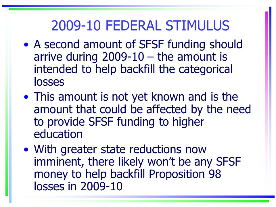 2009-10 FEDERAL STIMULUS A second amount of SFSF funding should arrive during 2009-10 – the amount is intended to help backfill the categorical losses This amount is not yet known and is the amount that could be affected by the need to provide SFSF funding to higher education With greater state reductions now imminent, there likely won't be any SFSF money to help backfill Proposition 98 losses in 2009-10