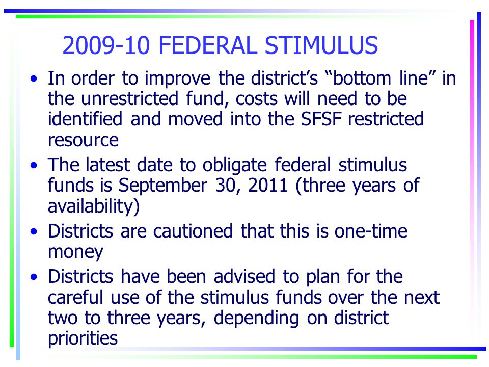 2009-10 FEDERAL STIMULUS In order to improve the district's bottom line in the unrestricted fund, costs will need to be identified and moved into the SFSF restricted resource The latest date to obligate federal stimulus funds is September 30, 2011 (three years of availability) Districts are cautioned that this is one-time money Districts have been advised to plan for the careful use of the stimulus funds over the next two to three years, depending on district priorities