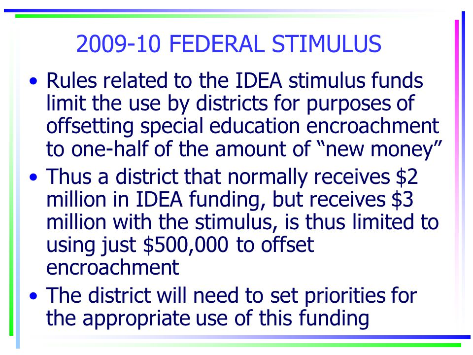 2009-10 FEDERAL STIMULUS Rules related to the IDEA stimulus funds limit the use by districts for purposes of offsetting special education encroachment to one-half of the amount of new money Thus a district that normally receives $2 million in IDEA funding, but receives $3 million with the stimulus, is thus limited to using just $500,000 to offset encroachment The district will need to set priorities for the appropriate use of this funding