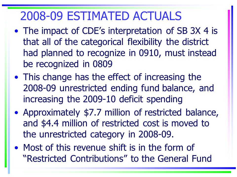 2008-09 ESTIMATED ACTUALS The impact of CDE's interpretation of SB 3X 4 is that all of the categorical flexibility the district had planned to recognize in 0910, must instead be recognized in 0809 This change has the effect of increasing the 2008-09 unrestricted ending fund balance, and increasing the 2009-10 deficit spending Approximately $7.7 million of restricted balance, and $4.4 million of restricted cost is moved to the unrestricted category in 2008-09.