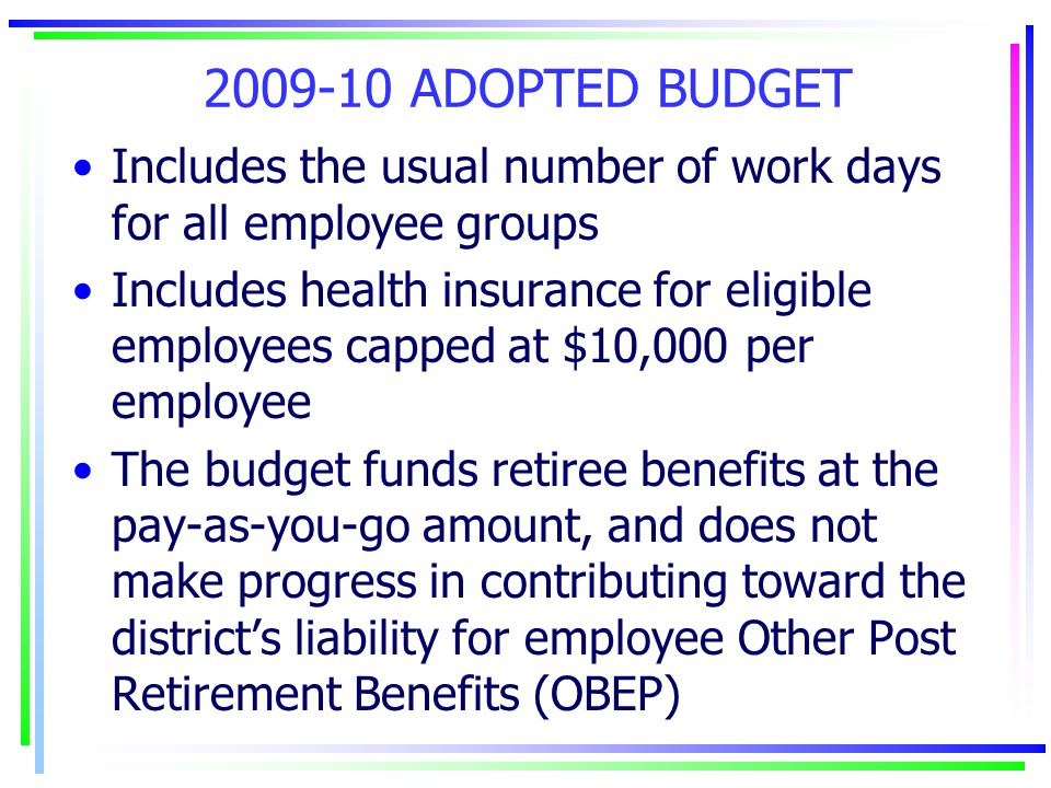 2009-10 ADOPTED BUDGET Includes the usual number of work days for all employee groups Includes health insurance for eligible employees capped at $10,000 per employee The budget funds retiree benefits at the pay-as-you-go amount, and does not make progress in contributing toward the district's liability for employee Other Post Retirement Benefits (OBEP)