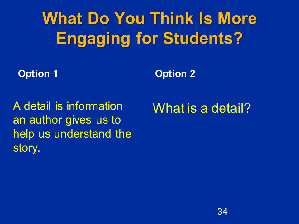 What Do You Think Is More Engaging for Students? Option 1 What is a detail? Option 2 A detail is information an author gives us to help us understand