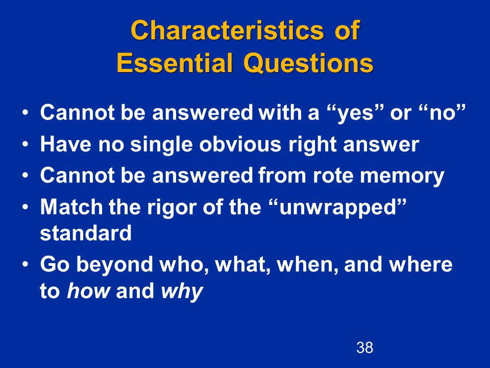 """Characteristics of Essential Questions Cannot be answered with a """"yes"""" or """"no"""" Have no single obvious right answer Cannot be answered from rote memory"""
