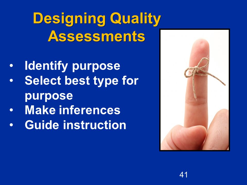 Designing Quality Assessments Identify purpose Select best type for purpose Make inferences Guide instruction 41