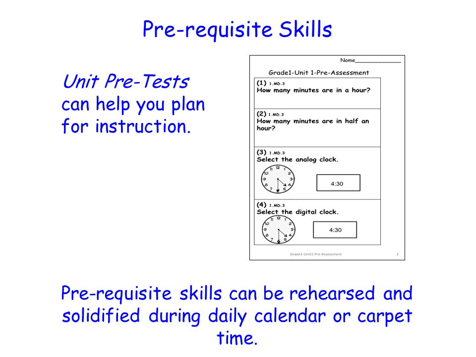 Pre-requisite Skills Unit Pre-Tests can help you plan for instruction. Pre-requisite skills can be rehearsed and solidified during daily calendar or c