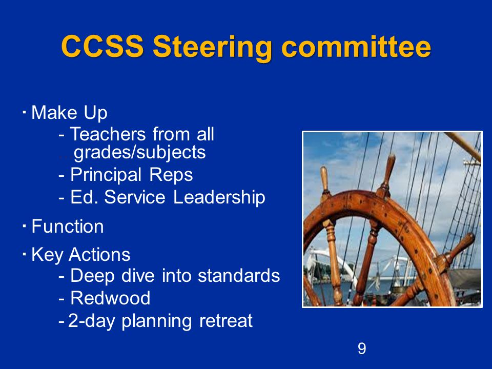 CCSS Steering committee  Make Up - Teachers from all...grades/subjects - Principal Reps - Ed. Service Leadership  Function  Key Actions - Deep dive