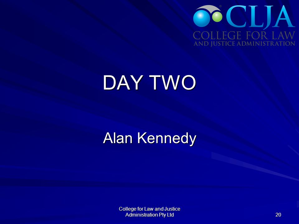 DAY TWO Alan Kennedy College for Law and Justice Administration Pty Ltd 20