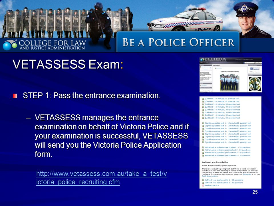 25 VETASSESS Exam: STEP 1: Pass the entrance examination. –VETASSESS manages the entrance examination on behalf of Victoria Police and if your examina