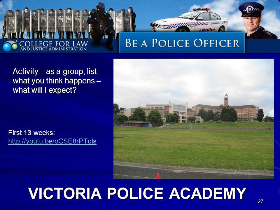 VICTORIA POLICE ACADEMY Activity – as a group, list what you think happens – what will I expect? 27 First 13 weeks: http://youtu.be/oCSE8rPTgls