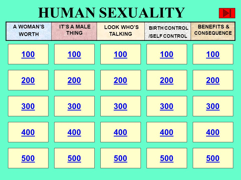 HUMAN SEXUALITY 100 200 100 200 300 400 500 300 400 500 100 200 300 400 500 100 200 300 400 500 100 200 300 400 500 A WOMAN'S WORTH IT'S A MALE THING LOOK WHO'S TALKING BIRTH CONTROL /SELF CONTROL BENEFITS & CONSEQUENCE
