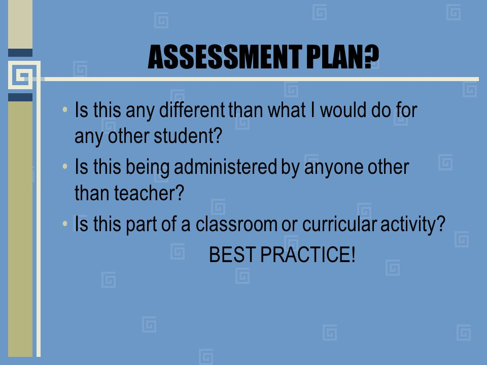 ASSESSMENT PLAN. Is this any different than what I would do for any other student.