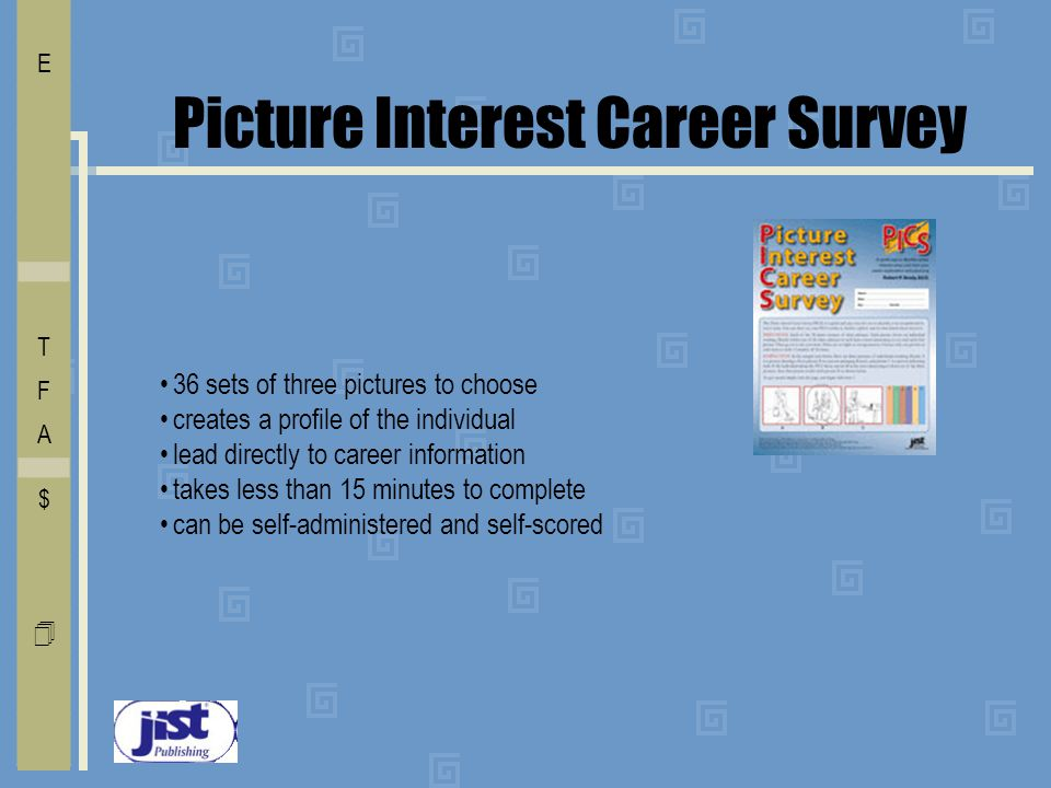 Picture Interest Career Survey 36 sets of three pictures to choose creates a profile of the individual lead directly to career information takes less than 15 minutes to complete can be self-administered and self-scored I E C O L V D T F A $ Free    