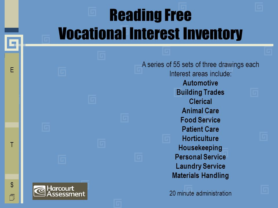 Reading Free Vocational Interest Inventory A series of 55 sets of three drawings each Interest areas include: Automotive Building Trades Clerical Animal Care Food Service Patient Care Horticulture Housekeeping Personal Service Laundry Service Materials Handling 20 minute administration I E C O L V D T F A $ 