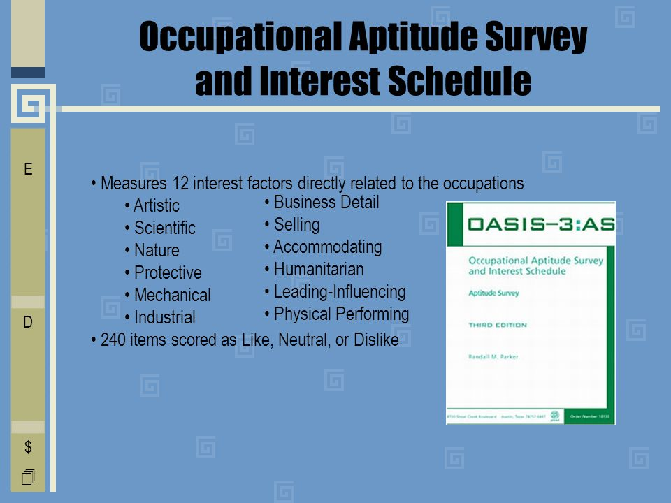 Occupational Aptitude Survey and Interest Schedule I E C O L V D T F A $  Measures 12 interest factors directly related to the occupations Artistic Scientific Nature Protective Mechanical Industrial 240 items scored as Like, Neutral, or Dislike Business Detail Selling Accommodating Humanitarian Leading-Influencing Physical Performing