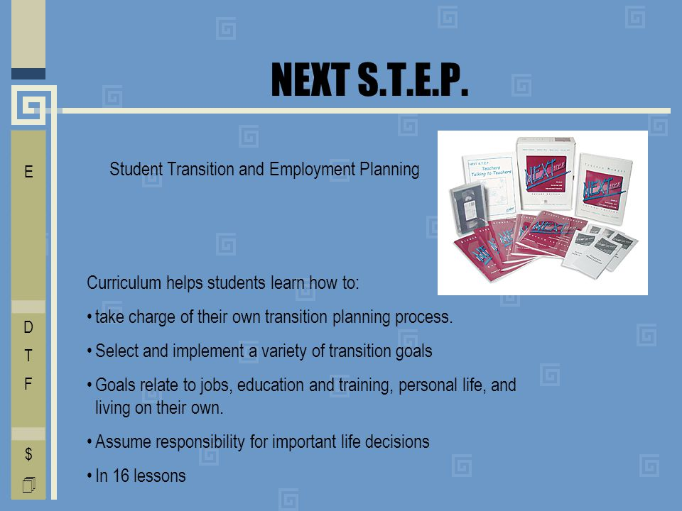NEXT S.T.E.P. Student Transition and Employment Planning Curriculum helps students learn how to: take charge of their own transition planning process.