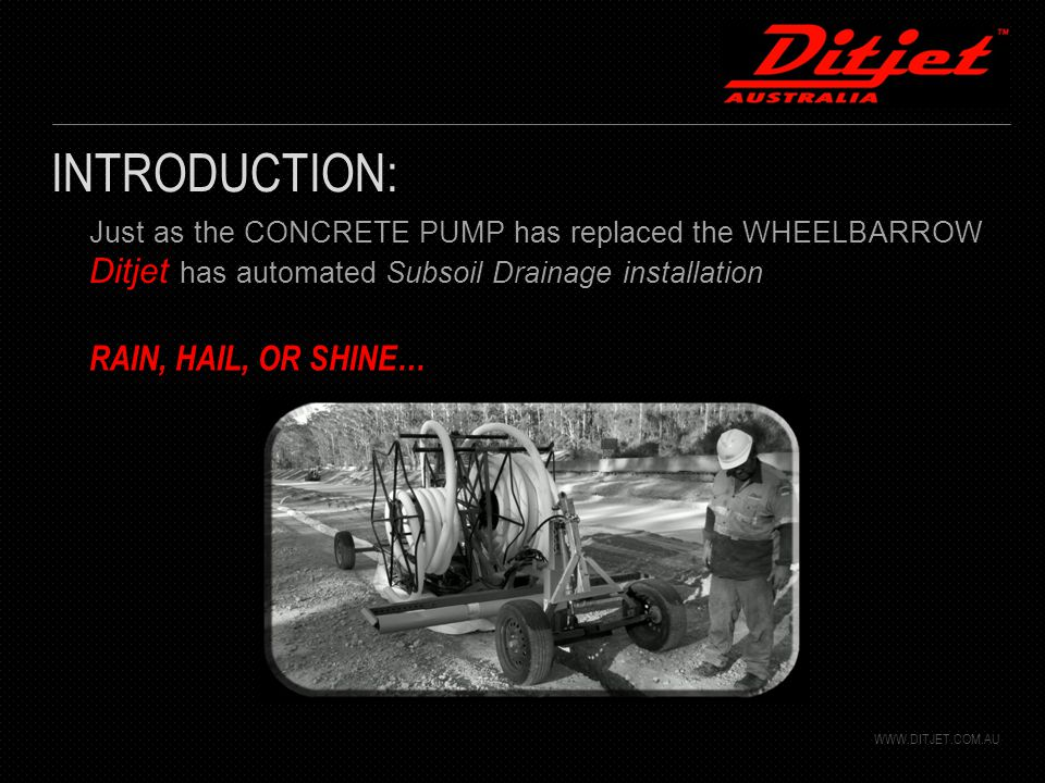 Just as the CONCRETE PUMP has replaced the WHEELBARROW Ditjet has automated Subsoil Drainage installation INTRODUCTION: WWW.DITJET.COM.AU RAIN, HAIL, OR SHINE…