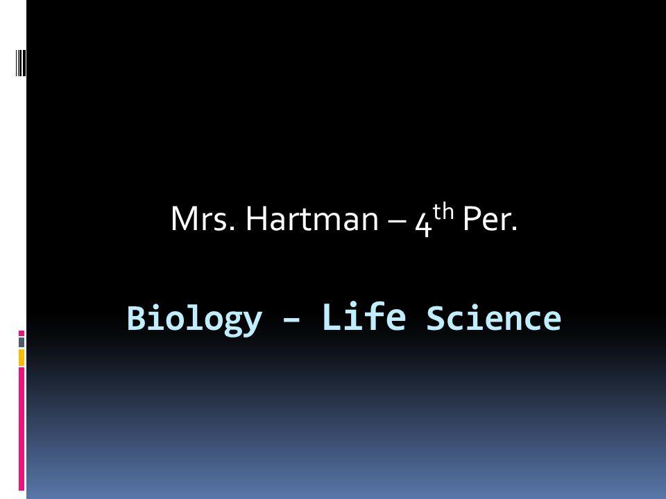 Biology – Life Science Mrs. Hartman – 4 th Per.