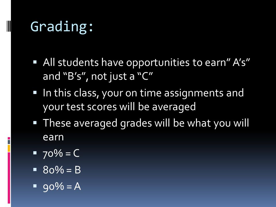 """Grading:  All students have opportunities to earn"""" A's"""" and """"B's"""", not just a """"C""""  In this class, your on time assignments and your test scores will"""