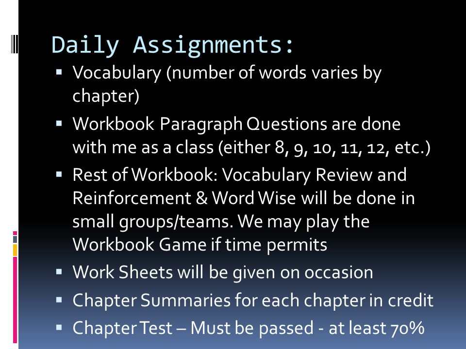 Daily Assignments:  Vocabulary (number of words varies by chapter)  Workbook Paragraph Questions are done with me as a class (either 8, 9, 10, 11, 1