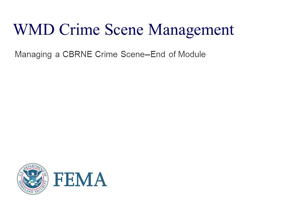 WMD Crime Scene Management Managing a CBRNE Crime Scene — End of Module