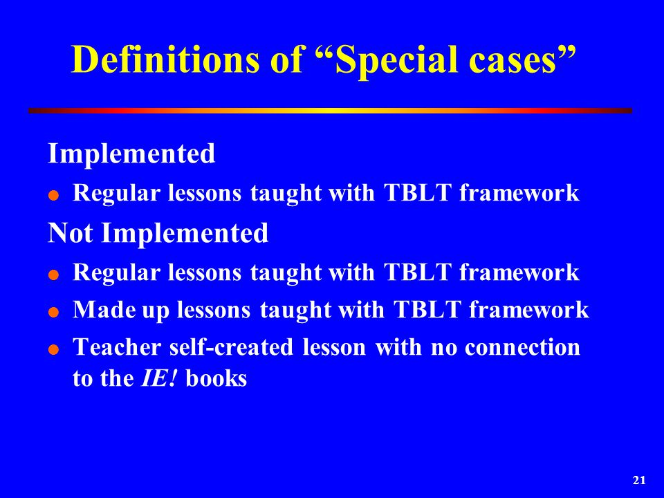 21 Definitions of Special cases Implemented  Regular lessons taught with TBLT framework Not Implemented  Regular lessons taught with TBLT framework  Made up lessons taught with TBLT framework  Teacher self-created lesson with no connection to the IE.