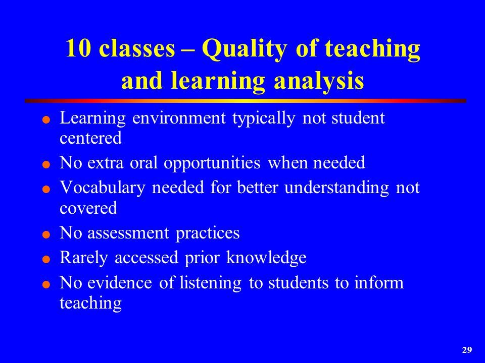 29 10 classes – Quality of teaching and learning analysis  Learning environment typically not student centered  No extra oral opportunities when needed  Vocabulary needed for better understanding not covered  No assessment practices  Rarely accessed prior knowledge  No evidence of listening to students to inform teaching