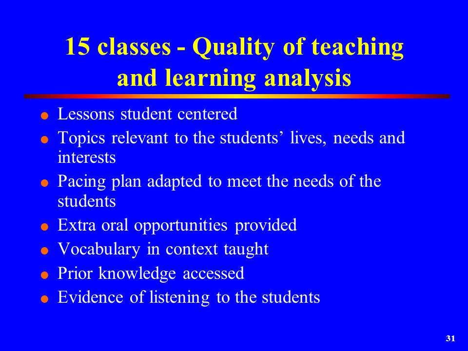 31 15 classes - Quality of teaching and learning analysis  Lessons student centered  Topics relevant to the students' lives, needs and interests  Pacing plan adapted to meet the needs of the students  Extra oral opportunities provided  Vocabulary in context taught  Prior knowledge accessed  Evidence of listening to the students