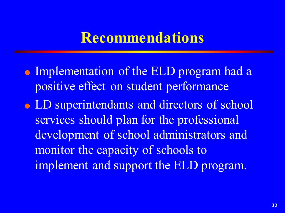 32 Recommendations  Implementation of the ELD program had a positive effect on student performance  LD superintendants and directors of school services should plan for the professional development of school administrators and monitor the capacity of schools to implement and support the ELD program.