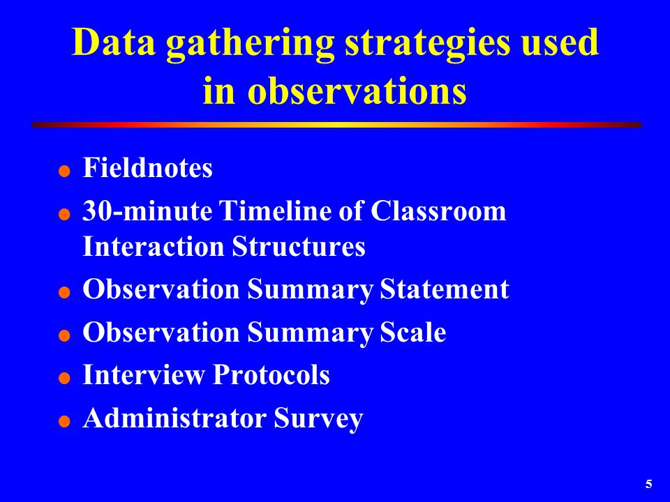 5 Data gathering strategies used in observations  Fieldnotes  30-minute Timeline of Classroom Interaction Structures  Observation Summary Statement  Observation Summary Scale  Interview Protocols  Administrator Survey