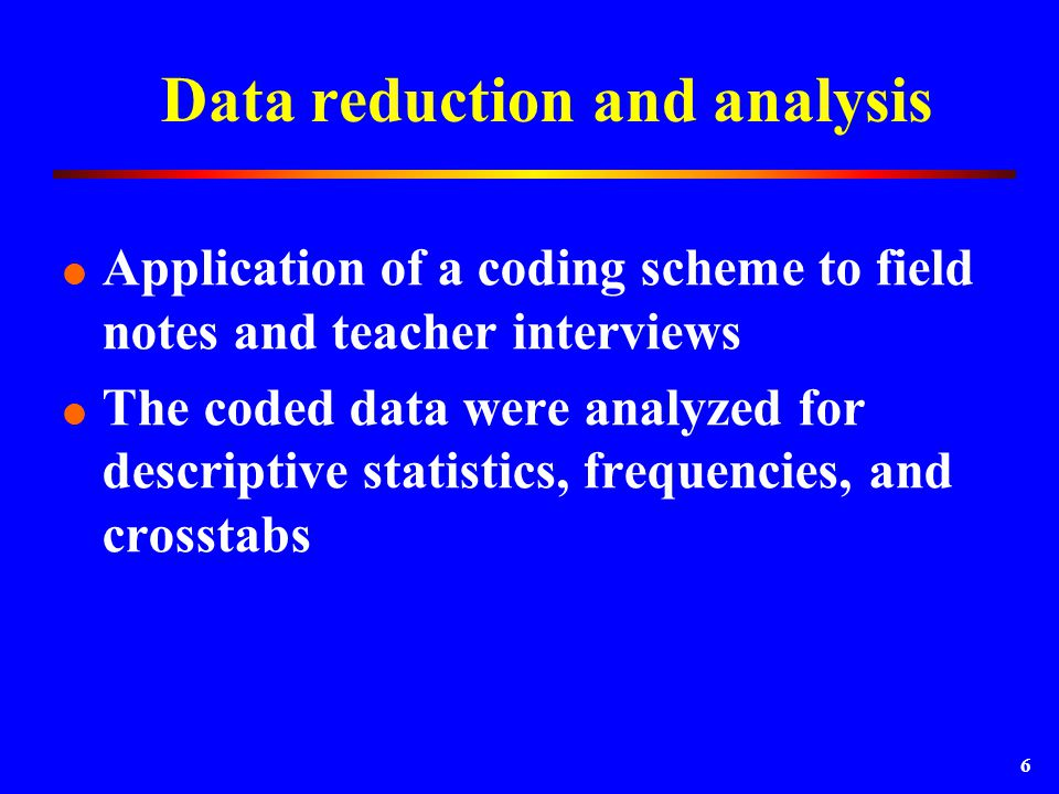 6 Data reduction and analysis  Application of a coding scheme to field notes and teacher interviews  The coded data were analyzed for descriptive statistics, frequencies, and crosstabs