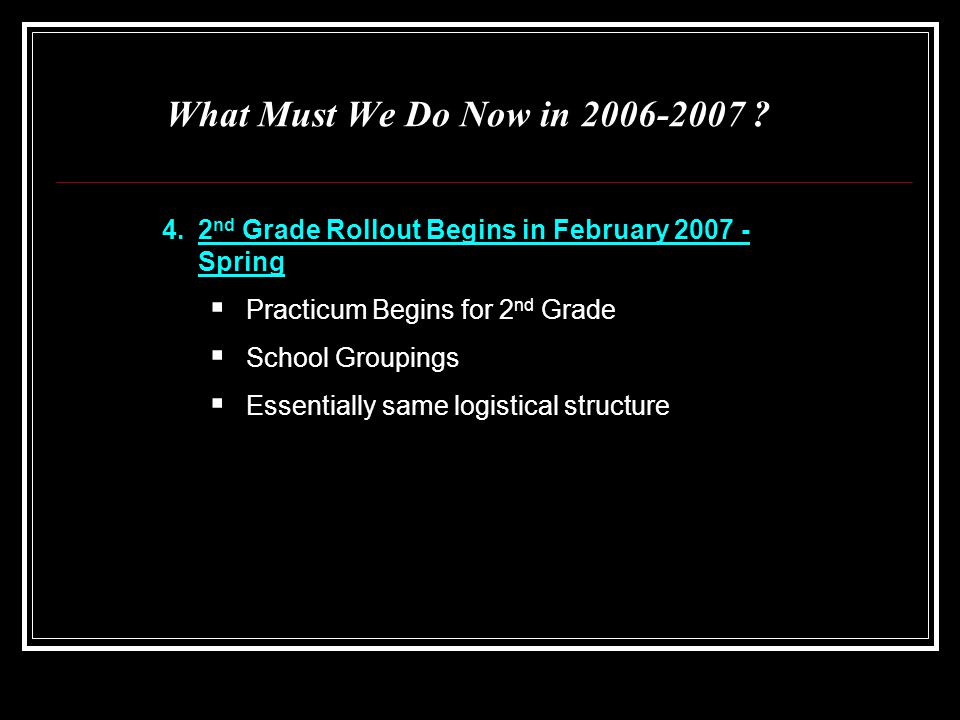 What Must We Do Now in 2006-2007 ? 4.2 nd Grade Rollout Begins in February 2007 - Spring  Practicum Begins for 2 nd Grade  School Groupings  Essent