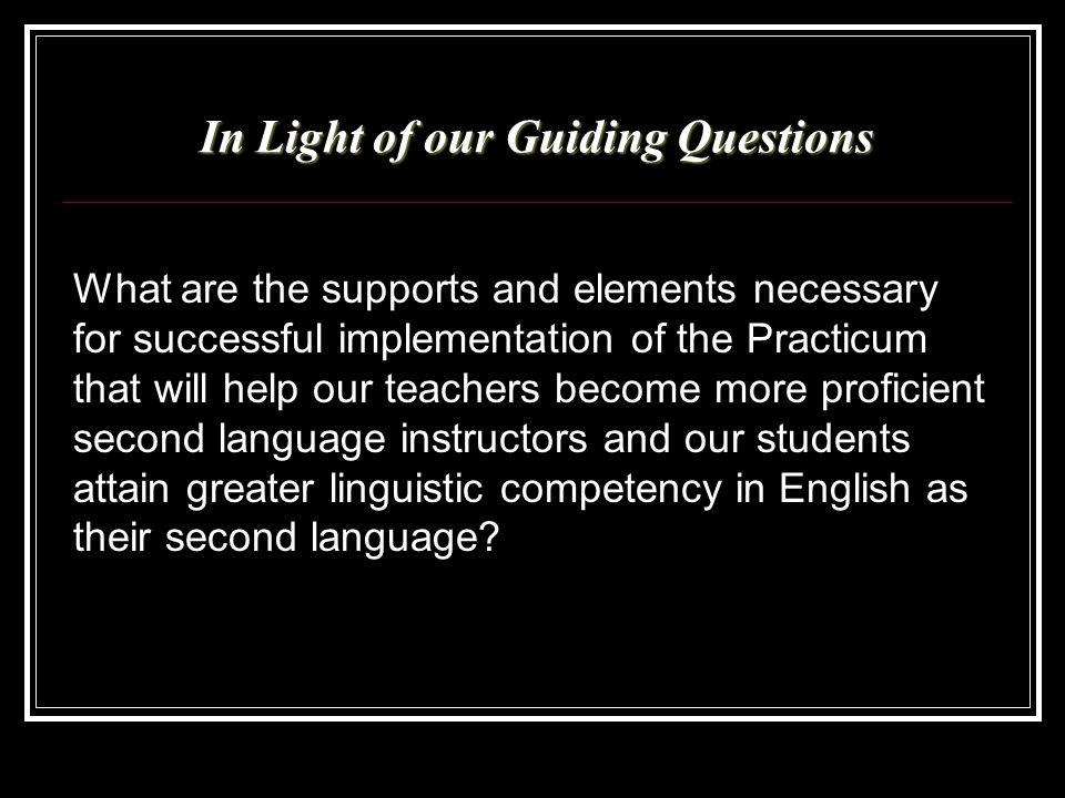 In Light of our Guiding Questions What are the supports and elements necessary for successful implementation of the Practicum that will help our teach