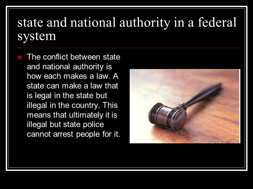state and national authority in a federal system The conflict between state and national authority is how each makes a law.